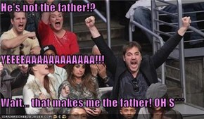 He's not the father!? YEEEEAAAAAAAAAAAA!!! Wait... that makes me the father! OH S***
