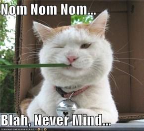 Nom Nom Nom...  Blah, Never Mind...