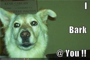 I Bark @ You !!