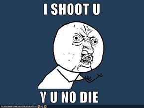 I SHOOT U  Y U NO DIE