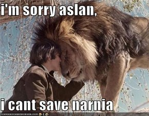 i'm sorry aslan,  i cant save narnia