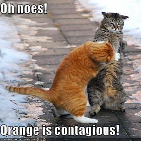 Oh noes!  Orange is contagious!