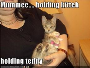 Mummee.... holding kitteh  holding teddy