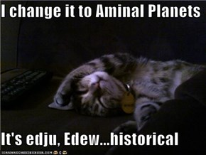 I change it to Aminal Planets  It's edju, Edew...historical