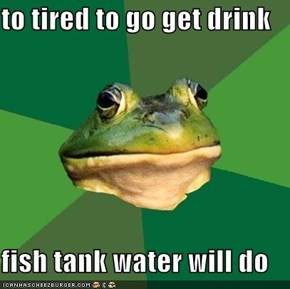 to tired to go get drink  fish tank water will do