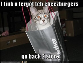 I tink u fergot teh cheezburgers  go back 2 store