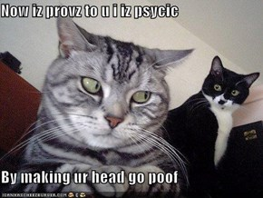 Now iz provz to u i iz psycic  By making ur head go poof