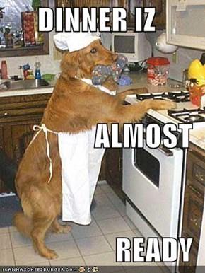 DINNER IZ ALMOST READY