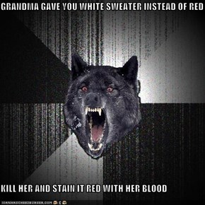 GRANDMA GAVE YOU WHITE SWEATER INSTEAD OF RED  KILL HER AND STAIN IT RED WITH HER BLOOD