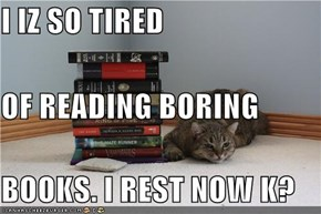 I IZ SO TIRED OF READING BORING BOOKS. I REST NOW K?