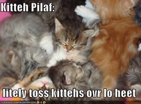 Kitteh Pilaf:    litely toss kittehs ovr lo heet