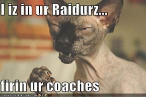 I iz in ur Raidurz...  firin ur coaches