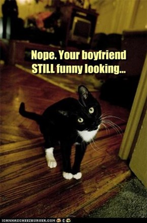 Nope. Your boyfriend STILL funny looking...