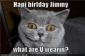 Hapi birfday Jimmy  what are U wearin?