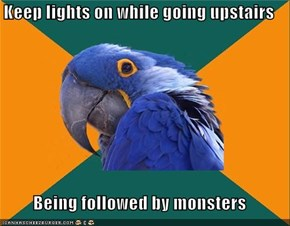Keep lights on while going upstairs  Being followed by monsters