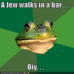 A Jew walks in a bar. . .  Oiy. . .