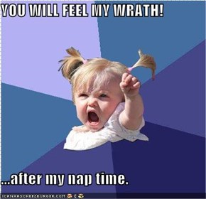 YOU WILL FEEL MY WRATH!  ...after my nap time.