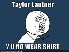 Taylor Lautner  Y U NO WEAR SHIRT