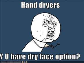 Hand dryers  Y U have dry face option?