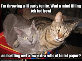 I'm throwing a lil party tonite. Wud u mind filling teh fud bowl          and setting owt a few extra rolls of toilet paper?
