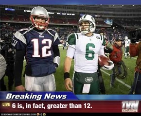 Breaking News - 6 is, in fact, greater than 12.
