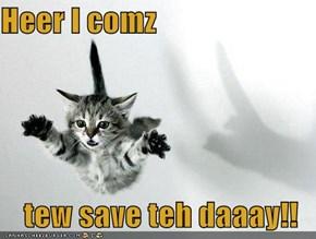 Heer I comz  tew save teh daaay!!