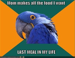 Mom makes all the food I want  LAST MEAL IN MY LIFE