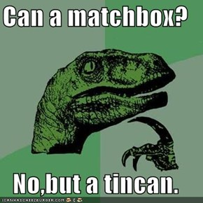 Can a matchbox?  No,but a tincan.