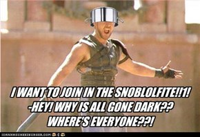 I WANT TO JOIN IN THE SNOBLOLFITE!!1!  -HEY! WHY IS ALL GONE DARK??  WHERE'S EVERYONE??!