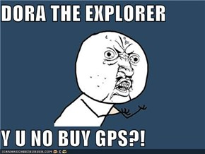 DORA THE EXPLORER  Y U NO BUY GPS?!