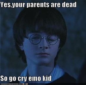 Yes,your parents are dead  So go cry emo kid