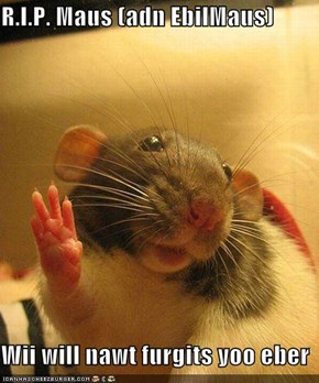 R.I.P. Maus (adn EbilMaus)  Wii will nawt furgits yoo eber