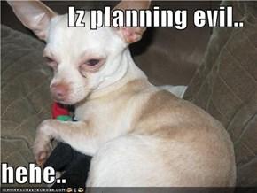 Iz planning evil..  hehe..