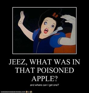 JEEZ, WHAT WAS IN THAT POISONED APPLE?