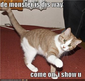 de monster is dis way  come on. i show u
