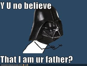 Y U no believe  That I am ur father?