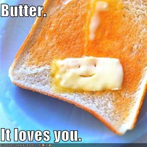 Butter.  It loves you.