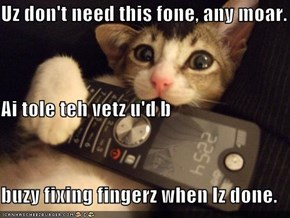 Uz don't need this fone, any moar. Ai tole teh vetz u'd b buzy fixing fingerz when Iz done.