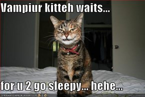 Vampiur kitteh waits...  for u 2 go sleepy... hehe...
