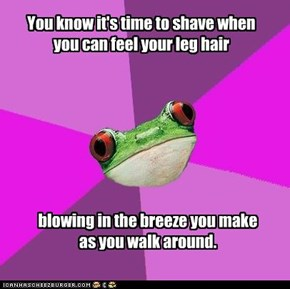 You know it's time to shave when you can feel your leg hair