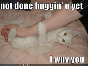 not done huggin' u yet  i wuv you
