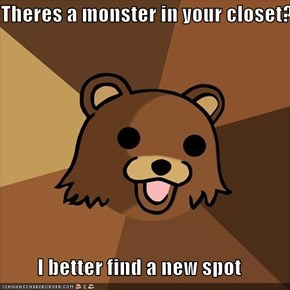 Theres a monster in your closet?  I better find a new spot