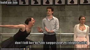 hold on Jim  don't kill her bc she suggested a twilight ballet