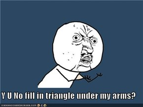 Y U No fill in triangle under my arms?