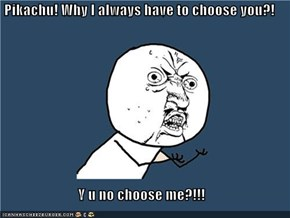 Pikachu! Why I always have to choose you?!  Y u no choose me?!!!