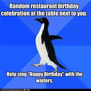 Socially Awkward Penguin: Just excited for your birthday, perfect stranger.