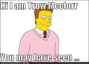Hi I am Trow Mcclorr  You may have seen ...