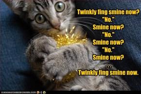 """Twinkly fing smine now?  """"No.""""  Smine now?  """"No.""""  Smine now? """"No."""" Smine now?  . . .   Twinkly fing smine now."""