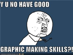 Y U NO HAVE GOOD  GRAPHIC MAKING SKILLS?!