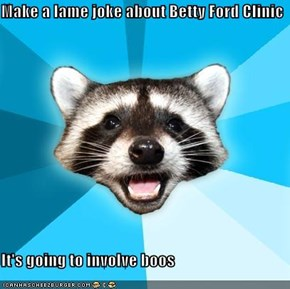Make a lame joke about Betty Ford Clinic  It's going to involve boos